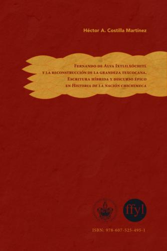 Fernando de Alva Ixtlilxóchitl y la reconstrucción de la grandeza texcocana  escritura híbrida y discurso épico en Historia de la nación chichimeca