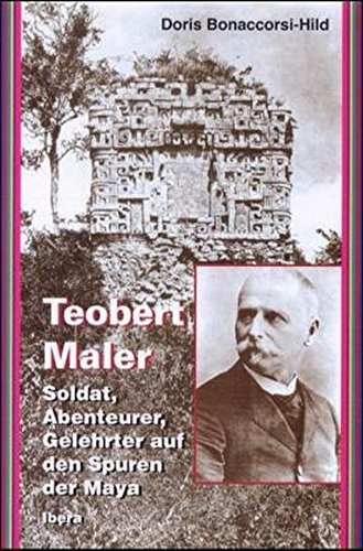 Teobert Maler : Soldat Abenteurer Gelehrter auf den Spuren der Maya
