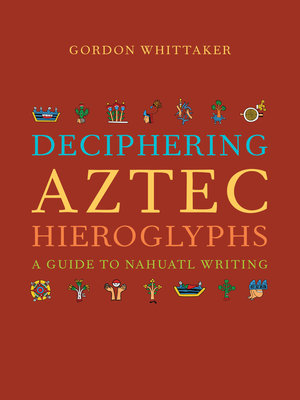 Deciphering Aztec Hieroglyphs : a Guide to Nahuatl Writing